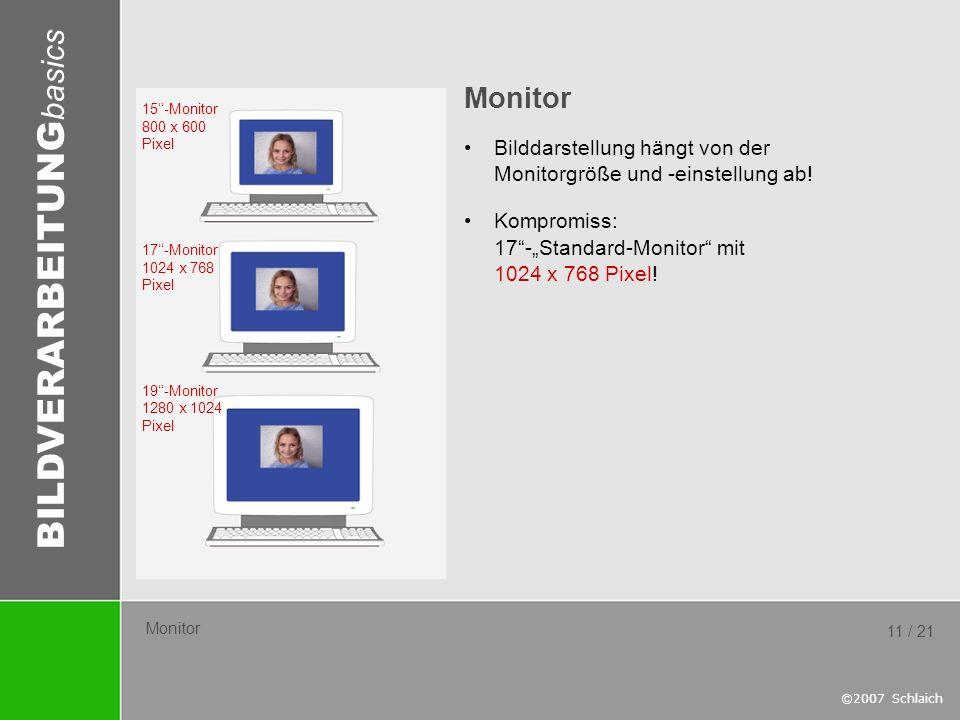 BILDVERARBEITUNG basics ©2007 Schlaich 11 / 21 Monitor Bilddarstellung hängt von der Monitorgröße und -einstellung ab! Kompromiss: 17-Standard-Monitor