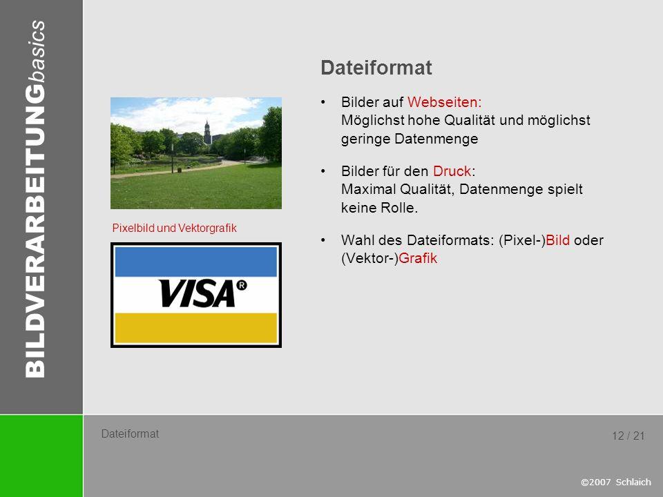 BILDVERARBEITUNG basics ©2007 Schlaich 12 / 21 Dateiformat Bilder auf Webseiten: Möglichst hohe Qualität und möglichst geringe Datenmenge Bilder für d