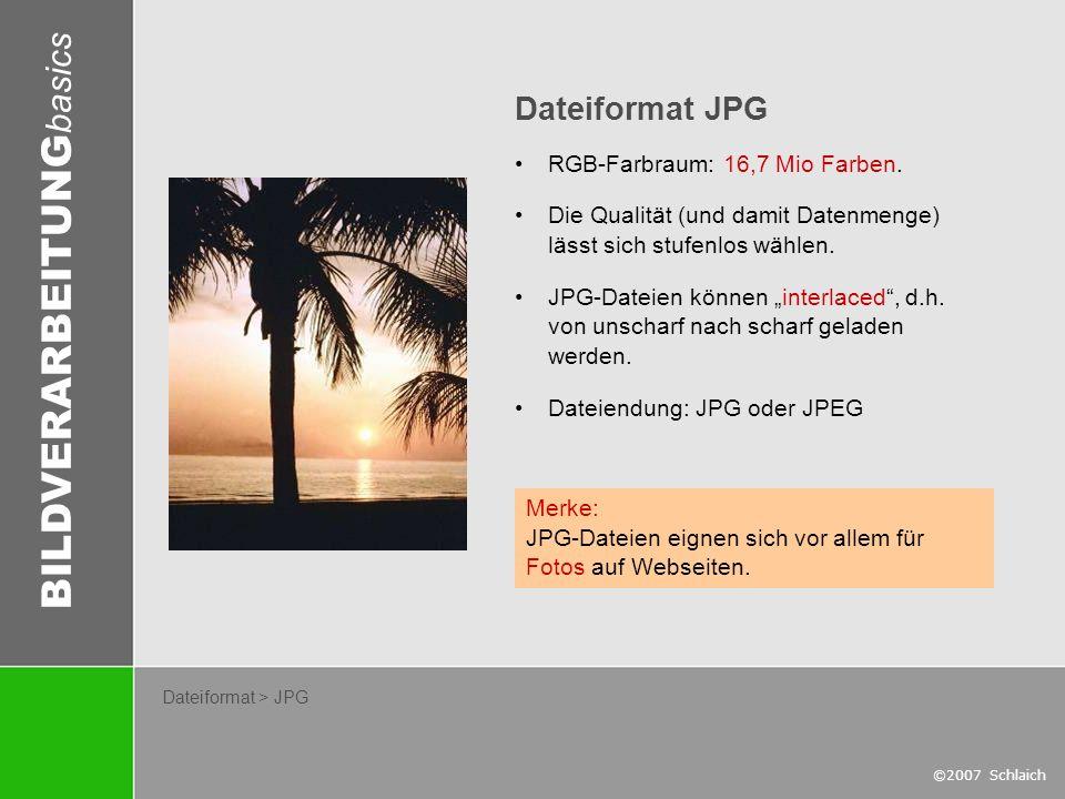 BILDVERARBEITUNG basics ©2007 Schlaich Dateiformat > JPG Dateiformat JPG RGB-Farbraum: 16,7 Mio Farben. Die Qualität (und damit Datenmenge) lässt sich
