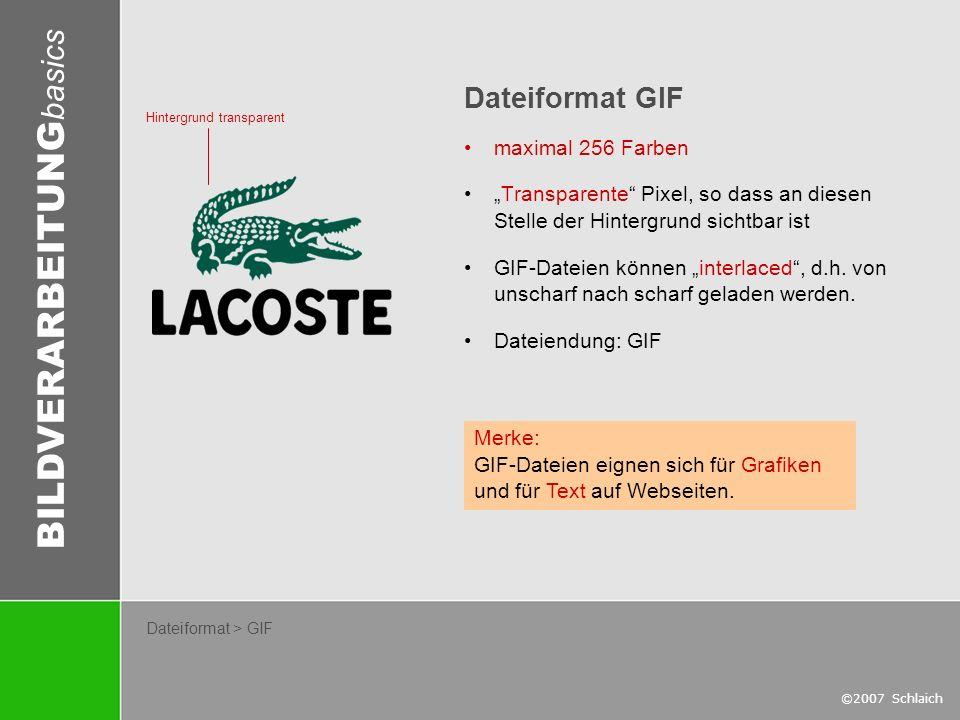 BILDVERARBEITUNG basics ©2007 Schlaich Dateiformat > GIF Dateiformat GIF maximal 256 Farben Transparente Pixel, so dass an diesen Stelle der Hintergru