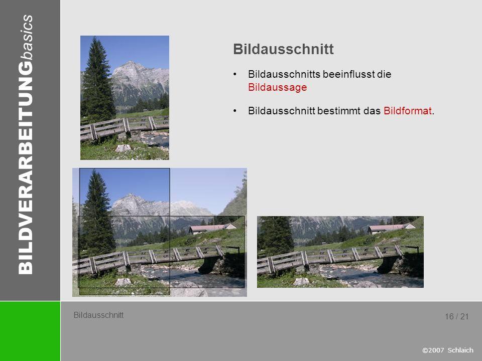 BILDVERARBEITUNG basics ©2007 Schlaich 16 / 21 Bildausschnitt Bildausschnitts beeinflusst die Bildaussage Bildausschnitt bestimmt das Bildformat.
