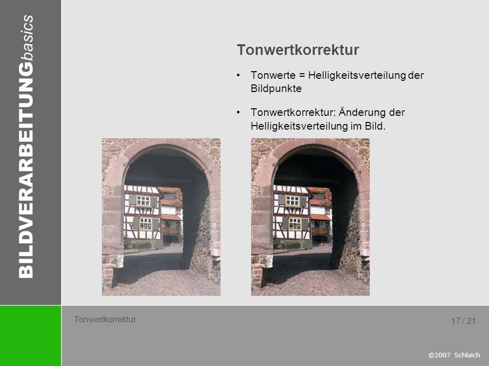 BILDVERARBEITUNG basics ©2007 Schlaich 17 / 21 Tonwertkorrektur Tonwerte = Helligkeitsverteilung der Bildpunkte Tonwertkorrektur: Änderung der Helligk