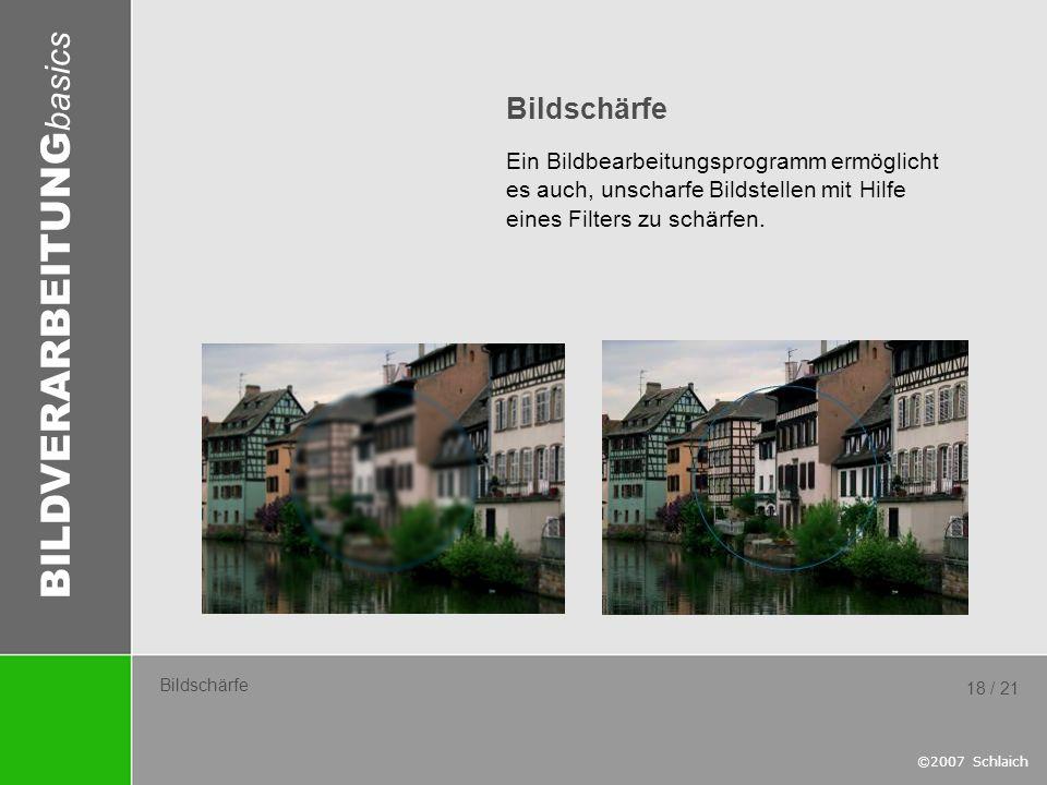 BILDVERARBEITUNG basics ©2007 Schlaich 18 / 21 Bildschärfe Ein Bildbearbeitungsprogramm ermöglicht es auch, unscharfe Bildstellen mit Hilfe eines Filt