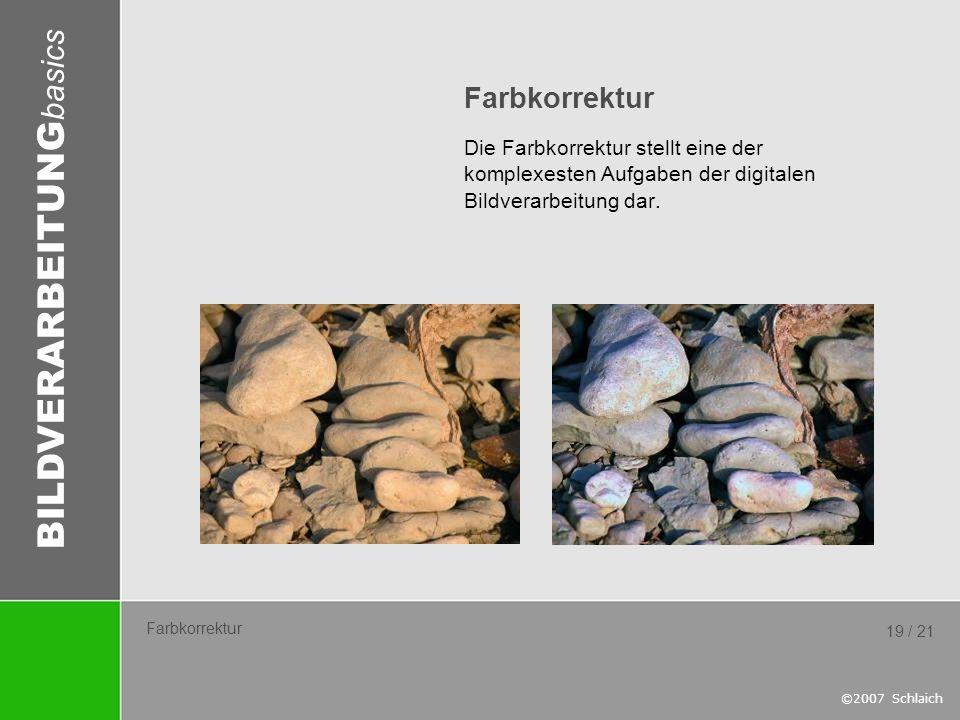 BILDVERARBEITUNG basics ©2007 Schlaich 19 / 21 Farbkorrektur Die Farbkorrektur stellt eine der komplexesten Aufgaben der digitalen Bildverarbeitung da