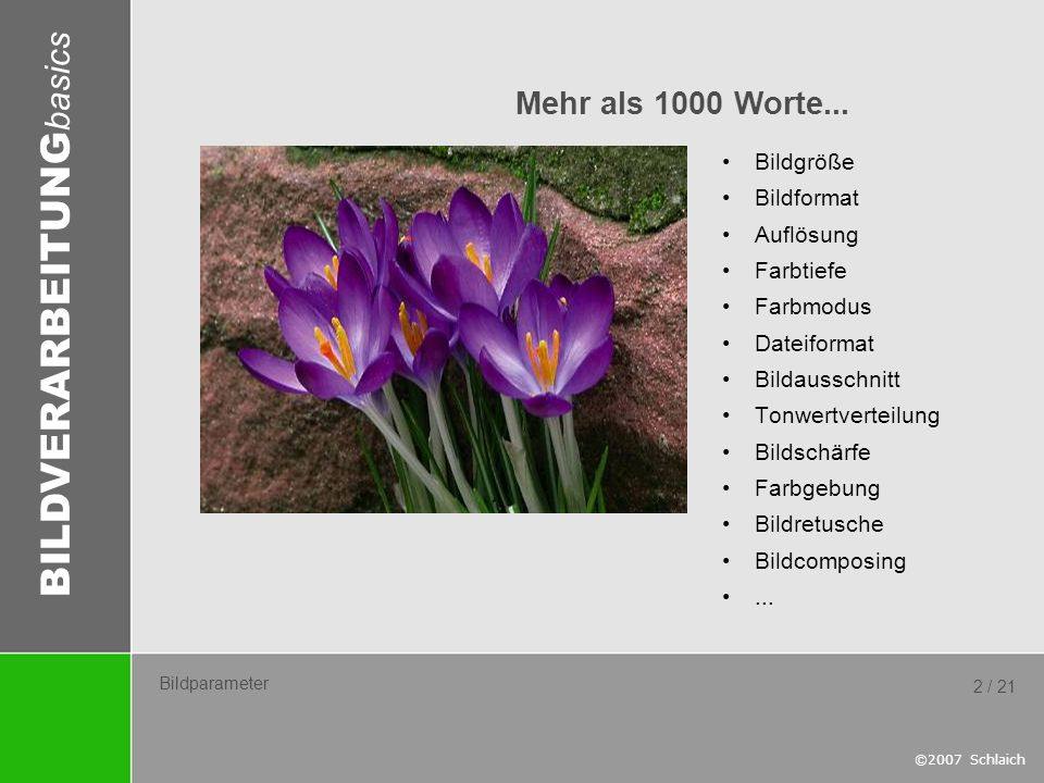 BILDVERARBEITUNG basics ©2007 Schlaich 2 / 21 Bildparameter Bildgröße Bildformat Auflösung Farbtiefe Farbmodus Dateiformat Bildausschnitt Tonwertverte