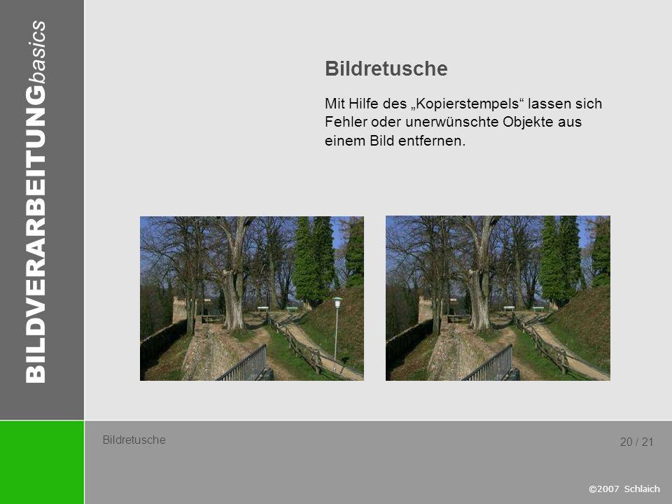 BILDVERARBEITUNG basics ©2007 Schlaich 20 / 21 Bildretusche Mit Hilfe des Kopierstempels lassen sich Fehler oder unerwünschte Objekte aus einem Bild e