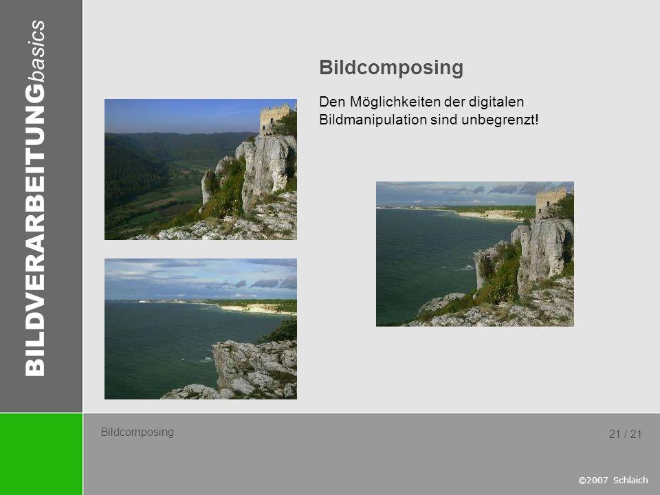 BILDVERARBEITUNG basics ©2007 Schlaich 21 / 21 Bildcomposing Den Möglichkeiten der digitalen Bildmanipulation sind unbegrenzt!
