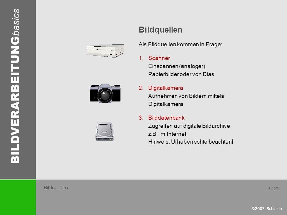 BILDVERARBEITUNG basics ©2007 Schlaich 3 / 21 Bildquellen Als Bildquellen kommen in Frage: 1.Scanner Einscannen (analoger) Papierbilder oder von Dias
