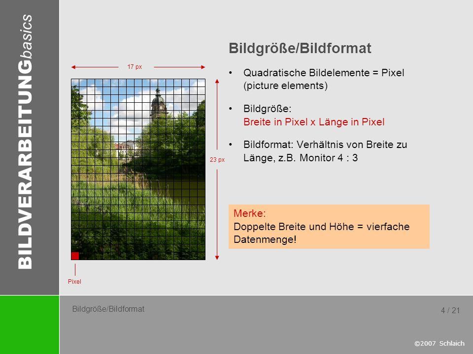 BILDVERARBEITUNG basics ©2007 Schlaich 4 / 21 Bildgröße/Bildformat Quadratische Bildelemente = Pixel (picture elements) Bildgröße: Breite in Pixel x L