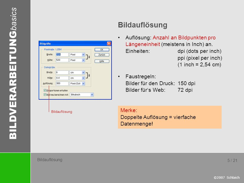 BILDVERARBEITUNG basics ©2007 Schlaich 5 / 21 Bildauflösung Auflösung: Anzahl an Bildpunkten pro Längeneinheit (meistens in Inch) an. Einheiten: dpi (