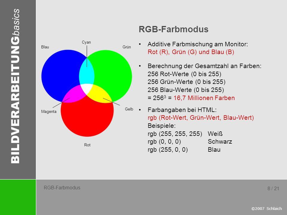 BILDVERARBEITUNG basics ©2007 Schlaich 8 / 21 RGB-Farbmodus Additive Farbmischung am Monitor: Rot (R), Grün (G) und Blau (B) Berechnung der Gesamtzahl