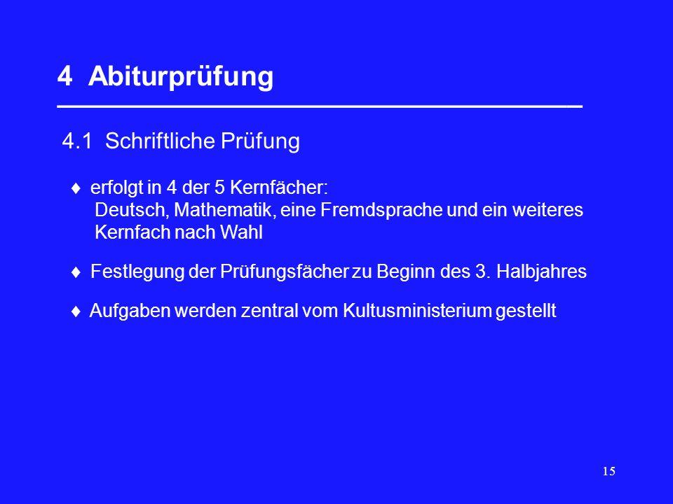 15 4 Abiturprüfung __________________________________ 4.1 Schriftliche Prüfung erfolgt in 4 der 5 Kernfächer: Deutsch, Mathematik, eine Fremdsprache u