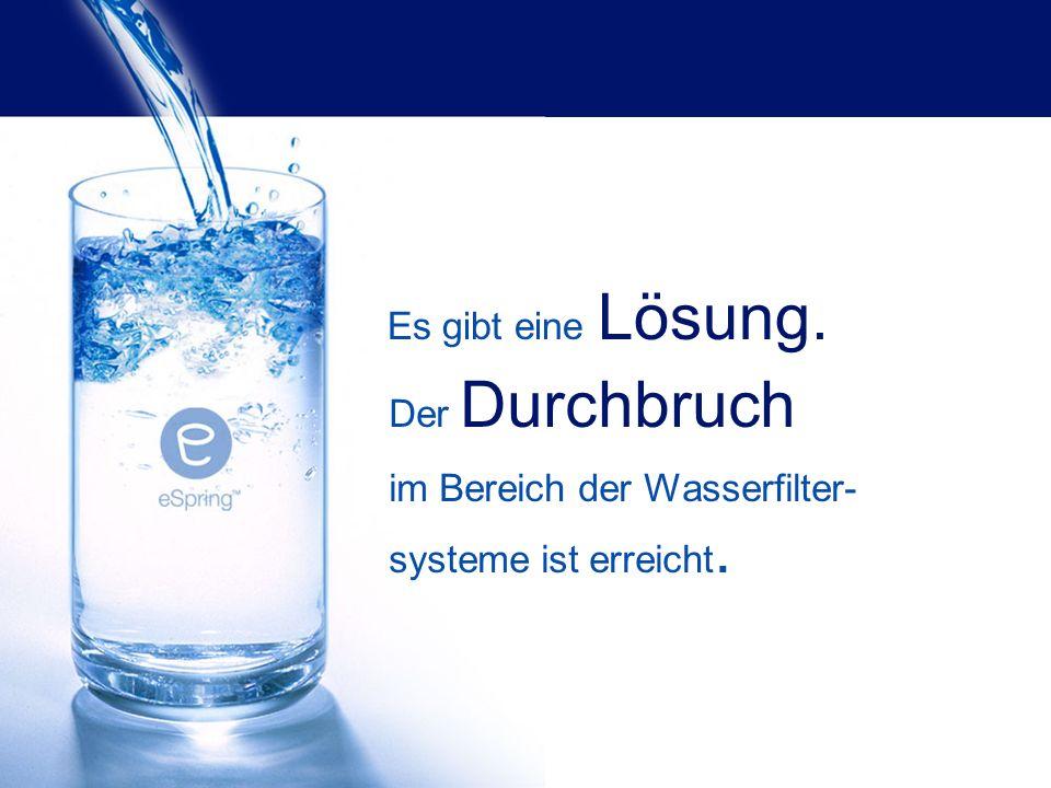 Es gibt eine Lösung. Der Durchbruch im Bereich der Wasserfilter- systeme ist erreicht.