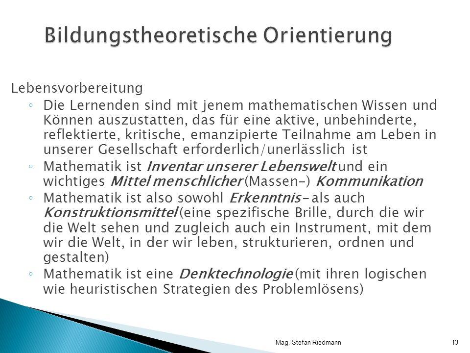 Mag. Stefan Riedmann13 Bildungstheoretische Orientierung Lebensvorbereitung Die Lernenden sind mit jenem mathematischen Wissen und Können auszustatten