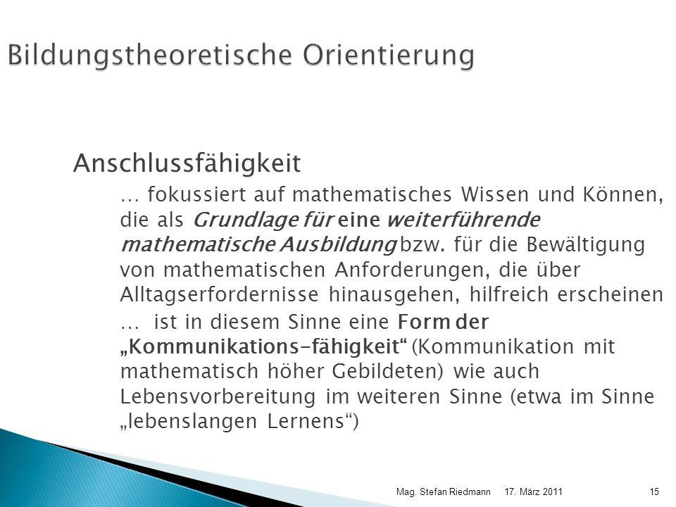 17. März 2011Mag. Stefan Riedmann15 Bildungstheoretische Orientierung Anschlussfähigkeit … fokussiert auf mathematisches Wissen und Können, die als Gr