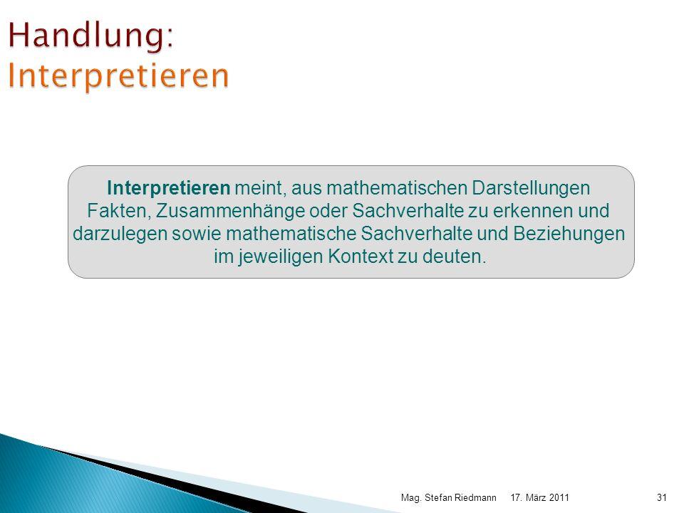 17. März 2011Mag. Stefan Riedmann31 Handlung: Interpretieren Interpretieren meint, aus mathematischen Darstellungen Fakten, Zusammenhänge oder Sachver
