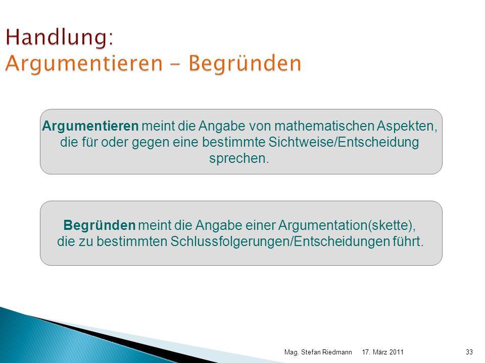 17. März 2011Mag. Stefan Riedmann33 Handlung: Argumentieren - Begründen Argumentieren meint die Angabe von mathematischen Aspekten, die für oder gegen
