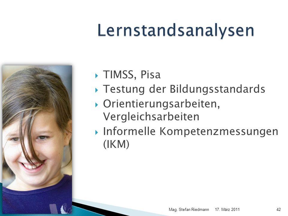 17. März 2011Mag. Stefan Riedmann42 Lernstandsanalysen TIMSS, Pisa Testung der Bildungsstandards Orientierungsarbeiten, Vergleichsarbeiten Informelle