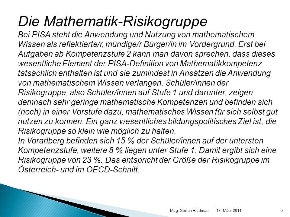 17. März 2011Mag. Stefan Riedmann5 Die Mathematik-Risikogruppe Bei PISA steht die Anwendung und Nutzung von mathematischem Wissen als reflektierte/r,