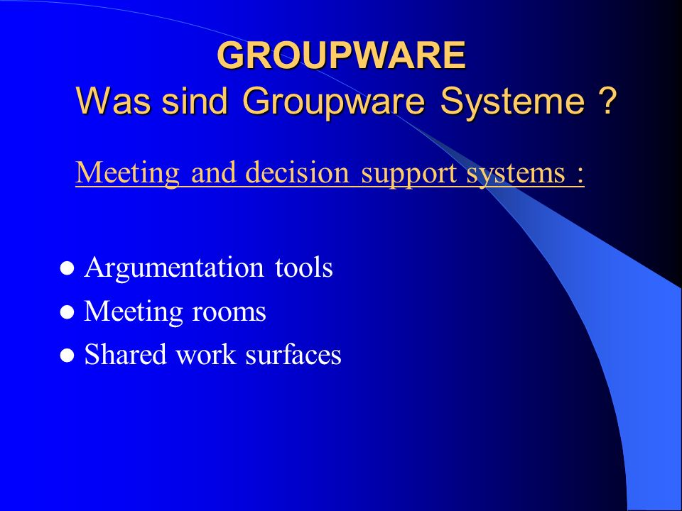 Argumentation tools Meeting rooms Shared work surfaces GROUPWARE Was sind Groupware Systeme ? Meeting and decision support systems :