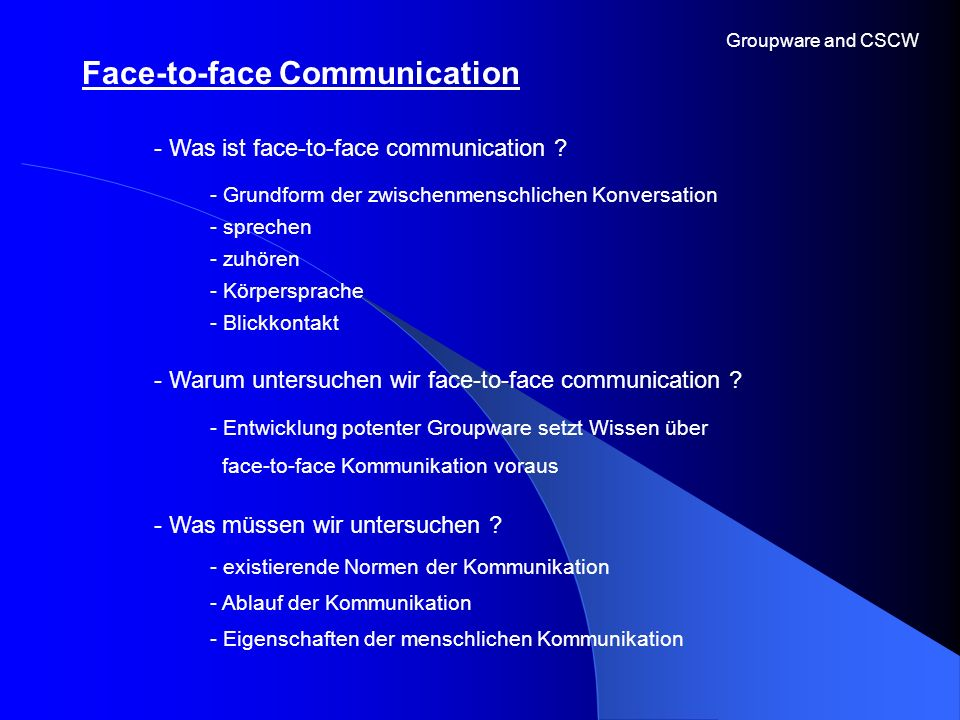 Face-to-face Communication Groupware and CSCW - Was ist face-to-face communication ? - Warum untersuchen wir face-to-face communication ? - Grundform