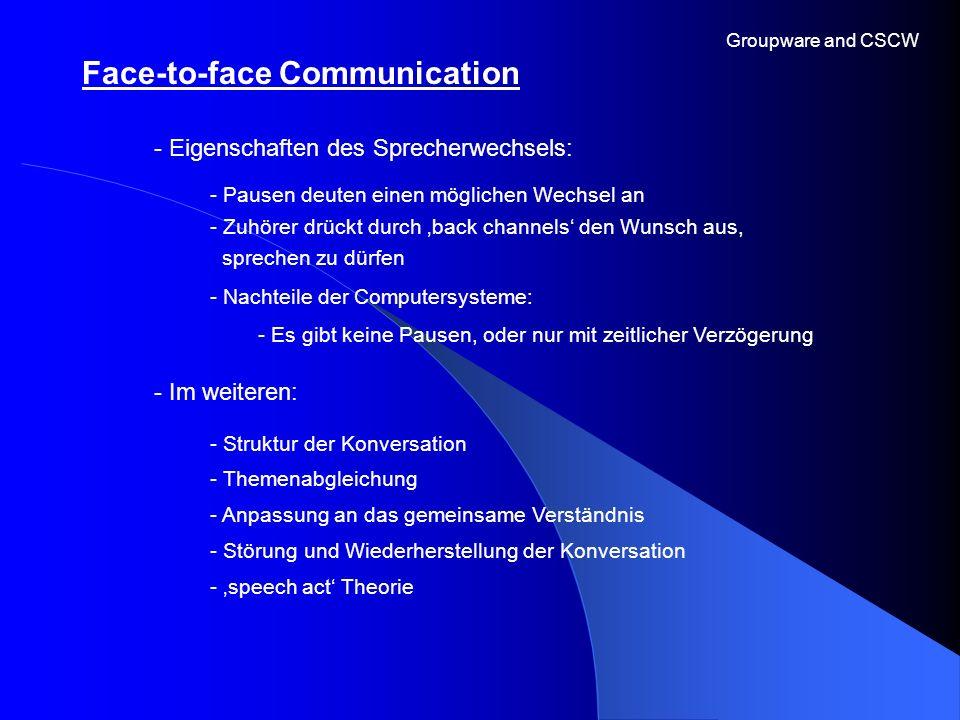 Face-to-face Communication Groupware and CSCW - Eigenschaften des Sprecherwechsels: - Im weiteren: - Pausen deuten einen möglichen Wechsel an - Zuhöre