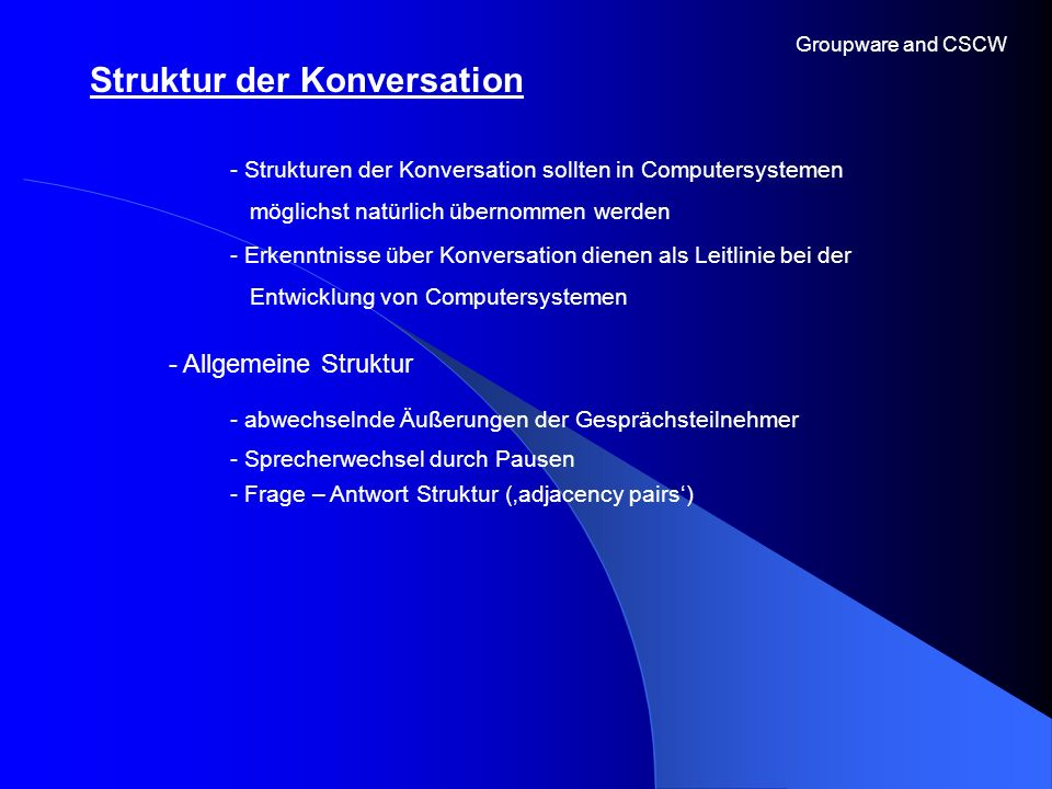 Struktur der Konversation Groupware and CSCW - Allgemeine Struktur - Strukturen der Konversation sollten in Computersystemen möglichst natürlich übern