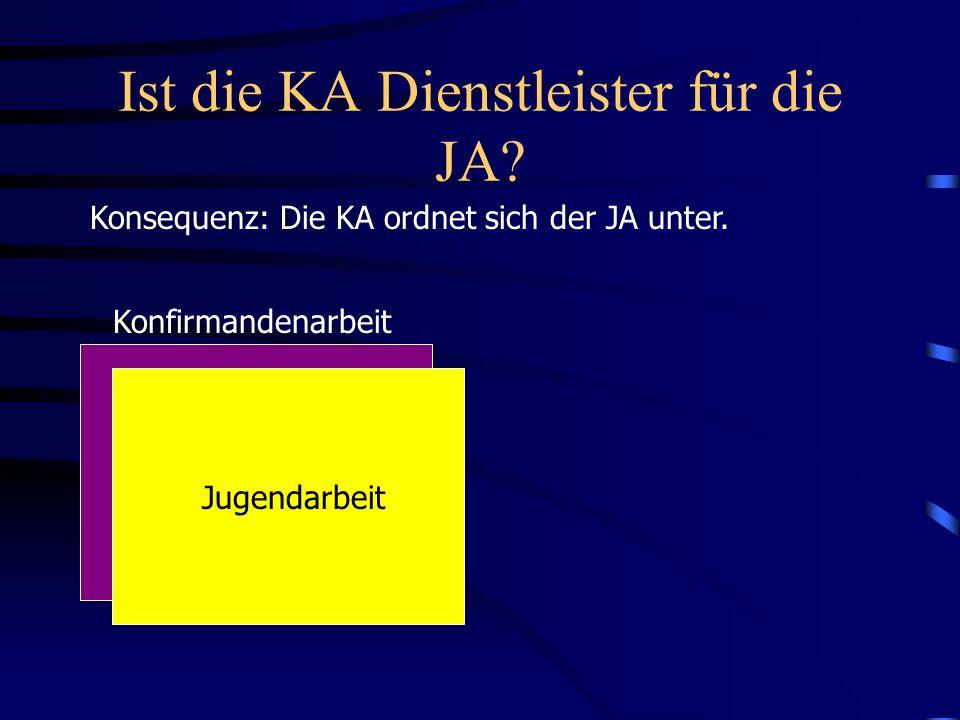 Ist die KA Dienstleister für die JA? Konsequenz: Die KA ordnet sich der JA unter. Konfirmandenarbeit Jugendarbeit