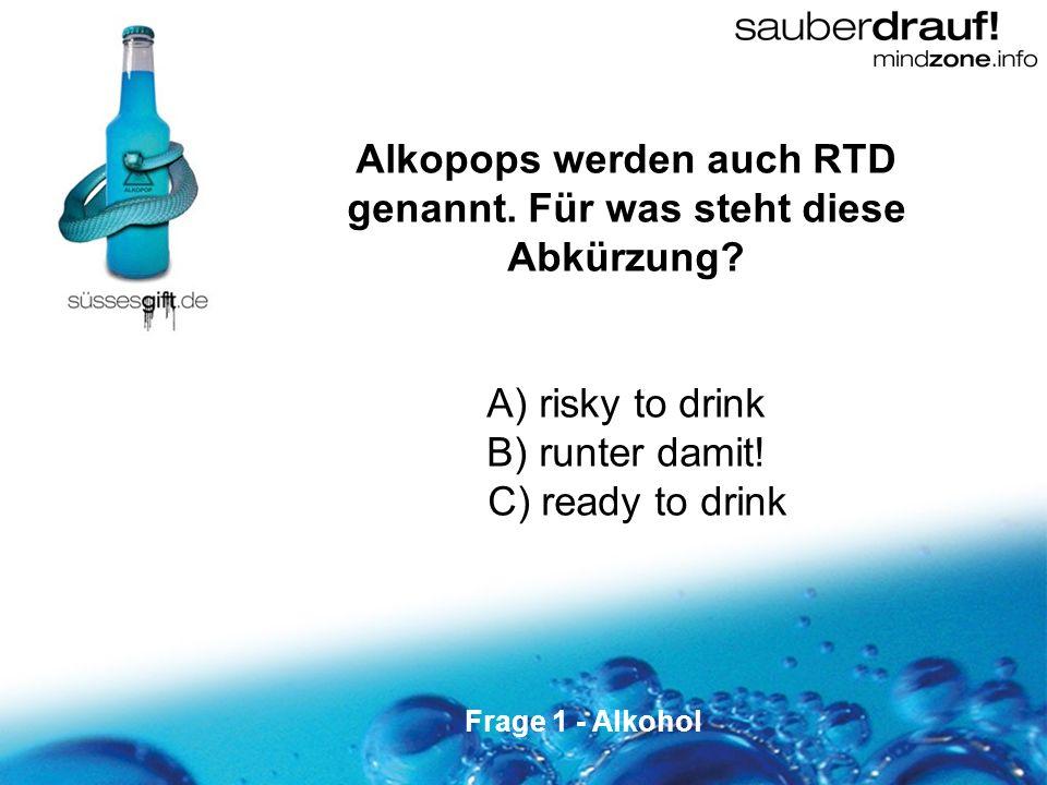 1 Alkopops werden auch RTD genannt. Für was steht diese Abkürzung? A) risky to drink B) runter damit! C) ready to drink Frage 1 - Alkohol