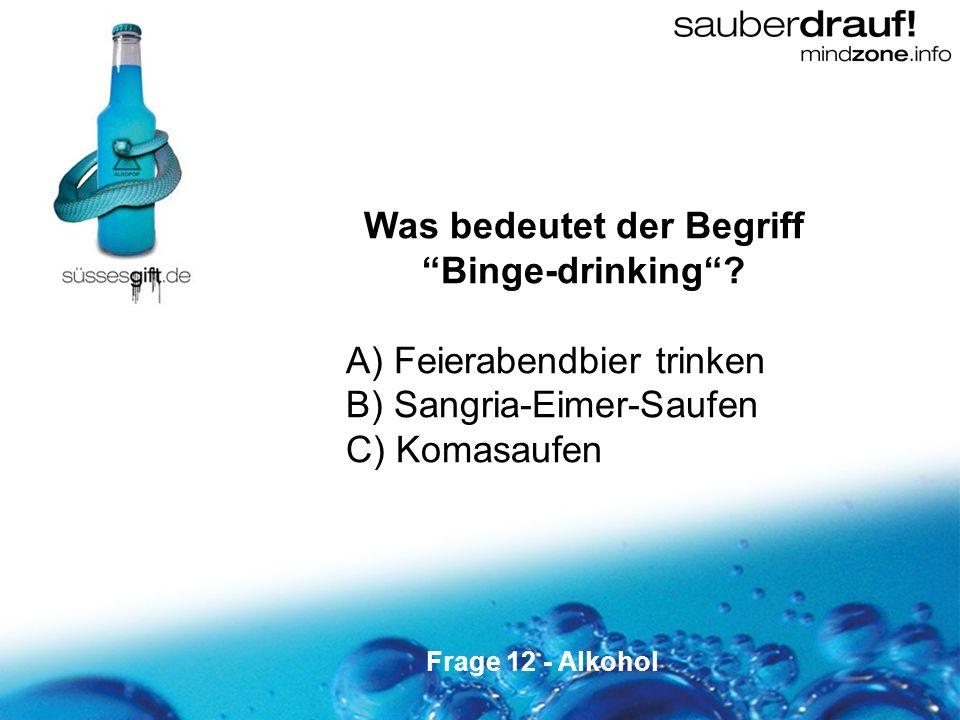 12 Was bedeutet der Begriff Binge-drinking? A) Feierabendbier trinken B) Sangria-Eimer-Saufen C) Komasaufen Frage 12 - Alkohol