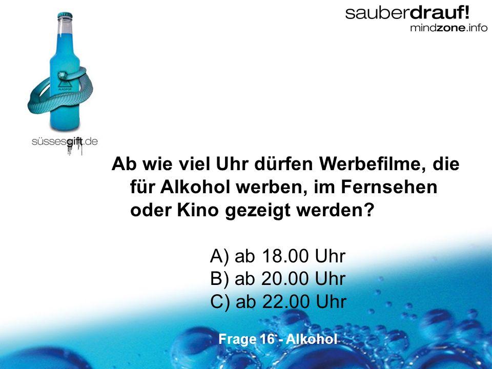 16 Ab wie viel Uhr dürfen Werbefilme, die für Alkohol werben, im Fernsehen oder Kino gezeigt werden? A) ab 18.00 Uhr B) ab 20.00 Uhr C) ab 22.00 Uhr F