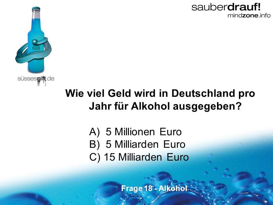 18 Wie viel Geld wird in Deutschland pro Jahr für Alkohol ausgegeben? A) 5 Millionen Euro B) 5 Milliarden Euro C) 15 Milliarden Euro Frage 18 - Alkoho