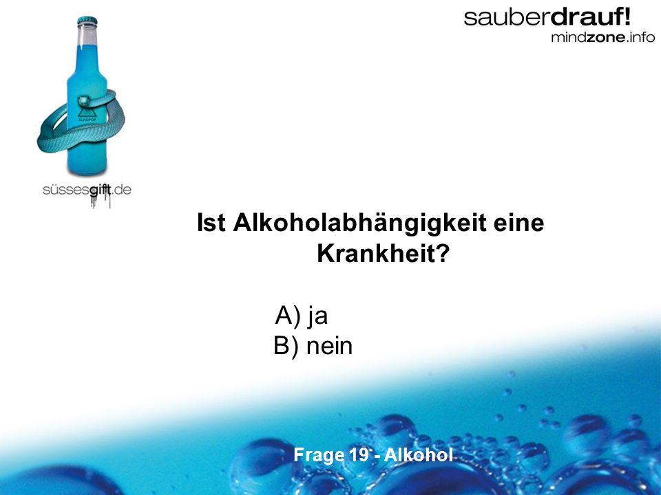 19 Ist Alkoholabhängigkeit eine Krankheit? A) ja B) nein Frage 19 - Alkohol