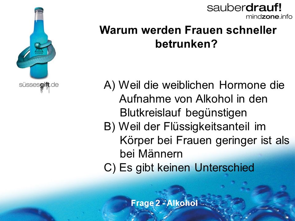 2 Warum werden Frauen schneller betrunken? A) Weil die weiblichen Hormone die Aufnahme von Alkohol in den Blutkreislauf begünstigen B) Weil der Flüssi