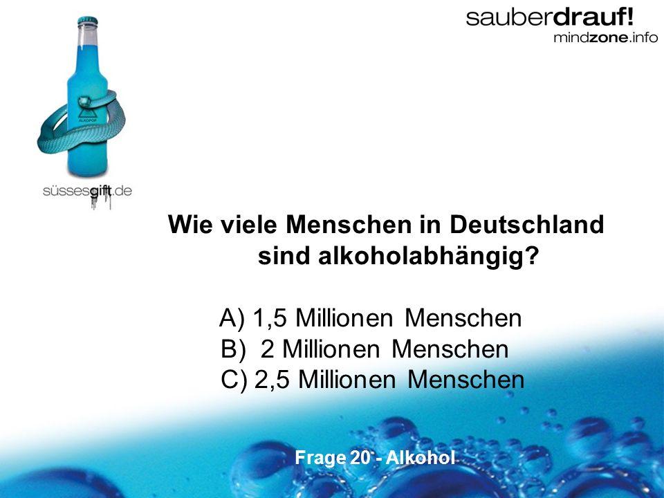 20 Wie viele Menschen in Deutschland sind alkoholabhängig? A) 1,5 Millionen Menschen B) 2 Millionen Menschen C) 2,5 Millionen Menschen Frage 20 - Alko