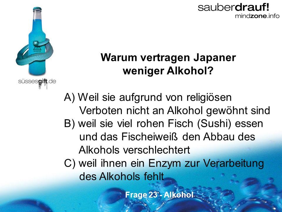 23 Warum vertragen Japaner weniger Alkohol? A) Weil sie aufgrund von religiösen Verboten nicht an Alkohol gewöhnt sind B) weil sie viel rohen Fisch (S