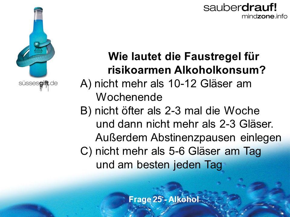 25 Wie lautet die Faustregel für risikoarmen Alkoholkonsum? A) nicht mehr als 10-12 Gläser am Wochenende B) nicht öfter als 2-3 mal die Woche und dann