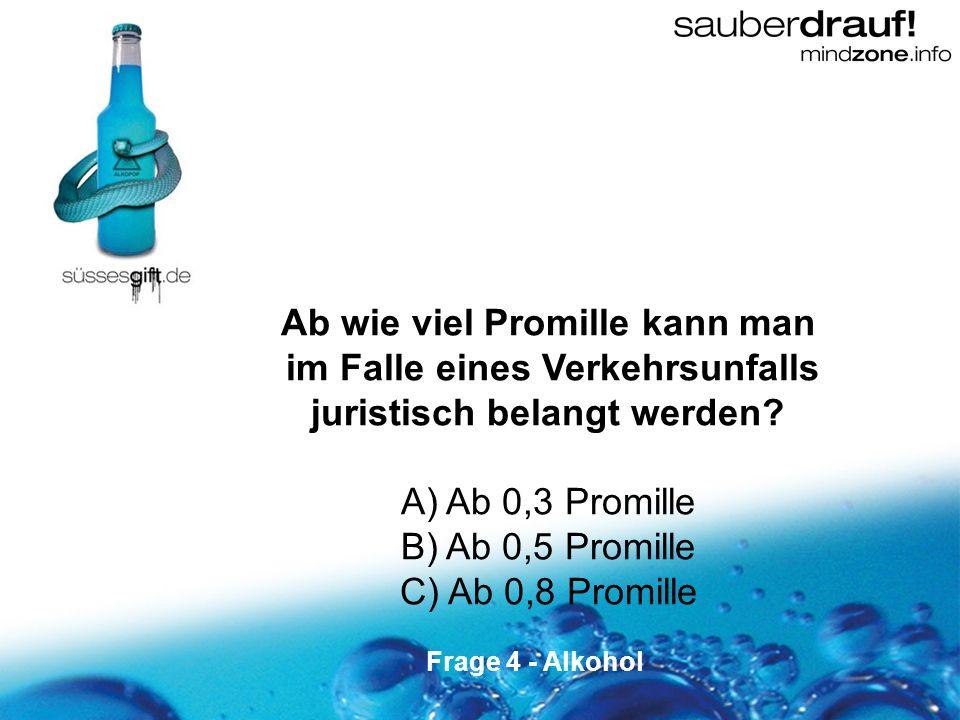 4 Ab wie viel Promille kann man im Falle eines Verkehrsunfalls juristisch belangt werden? A) Ab 0,3 Promille B) Ab 0,5 Promille C) Ab 0,8 Promille Fra