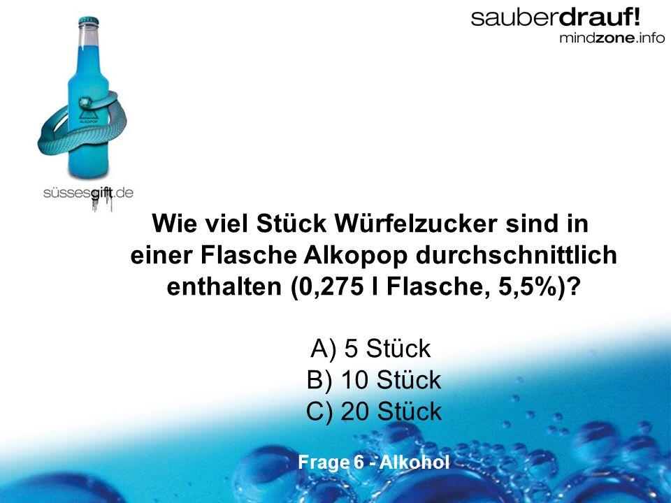 6 Wie viel Stück Würfelzucker sind in einer Flasche Alkopop durchschnittlich enthalten (0,275 l Flasche, 5,5%)? A) 5 Stück B) 10 Stück C) 20 Stück Fra