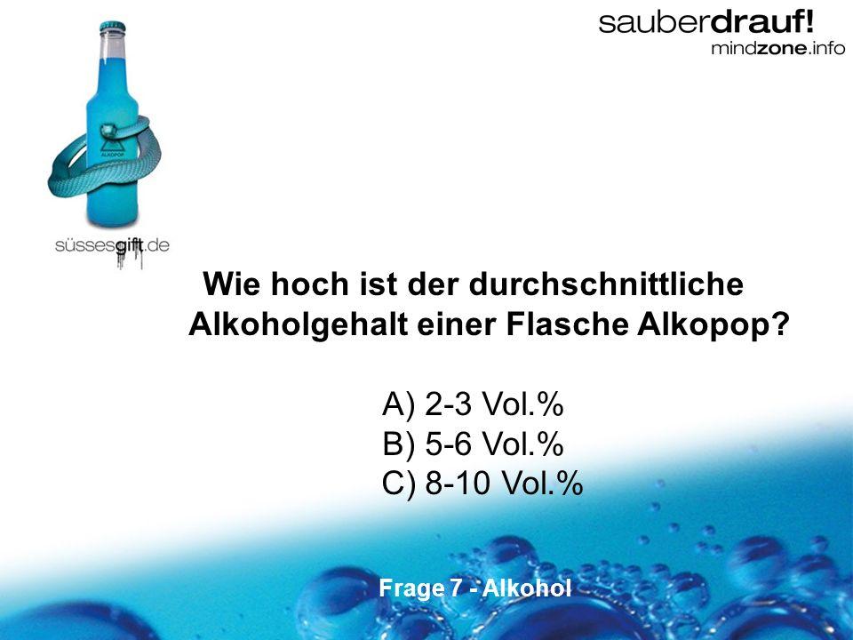 7 Wie hoch ist der durchschnittliche Alkoholgehalt einer Flasche Alkopop? A) 2-3 Vol.% B) 5-6 Vol.% C) 8-10 Vol.% Frage 7 - Alkohol
