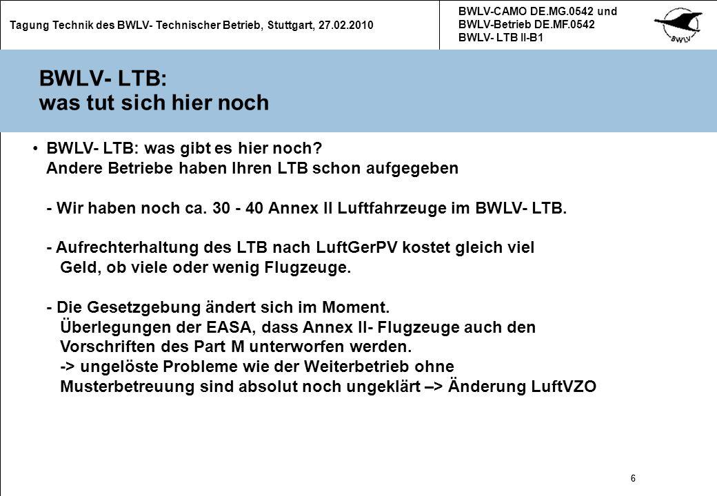 27 Tagung Technik des BWLV- Technischer Betrieb, Stuttgart, 27.02.2010 BWLV-CAMO DE.MG.0542 und BWLV-Betrieb DE.MF.0542 BWLV- LTB II-B1 27 Verschiedenes Flugzeugschweißer- Prüfung nur noch alle zwei Jahre.