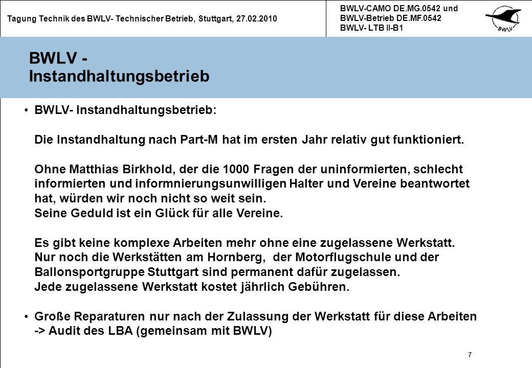 18 Tagung Technik des BWLV- Technischer Betrieb, Stuttgart, 27.02.2010 BWLV-CAMO DE.MG.0542 und BWLV-Betrieb DE.MF.0542 BWLV- LTB II-B1 18 Luftfahrzeuge Schulung und Instandhaltungsvertrag Im Rahmen der Globalausbildungsgenehmigung des BWLV dürfen Segelflugzeuge, Motorsegler und Motorflugzeuge nur dann zur Schulung eingesetzt werden wenn sie im Instandhaltungsbetrieb des BWLV oder bei Annex II- Flugzeugen im LTB des BWLV instand gehalten werden.
