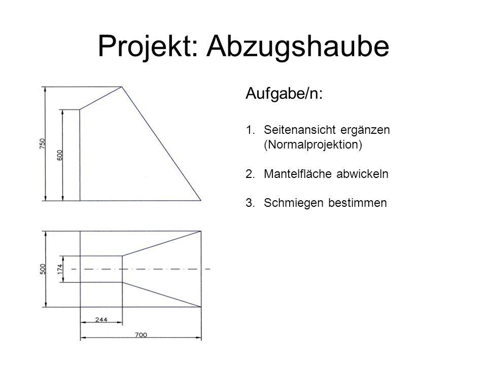 Projekt: Abzugshaube Aufgabe/n: 1.Seitenansicht ergänzen (Normalprojektion) 2.Mantelfläche abwickeln 3.Schmiegen bestimmen