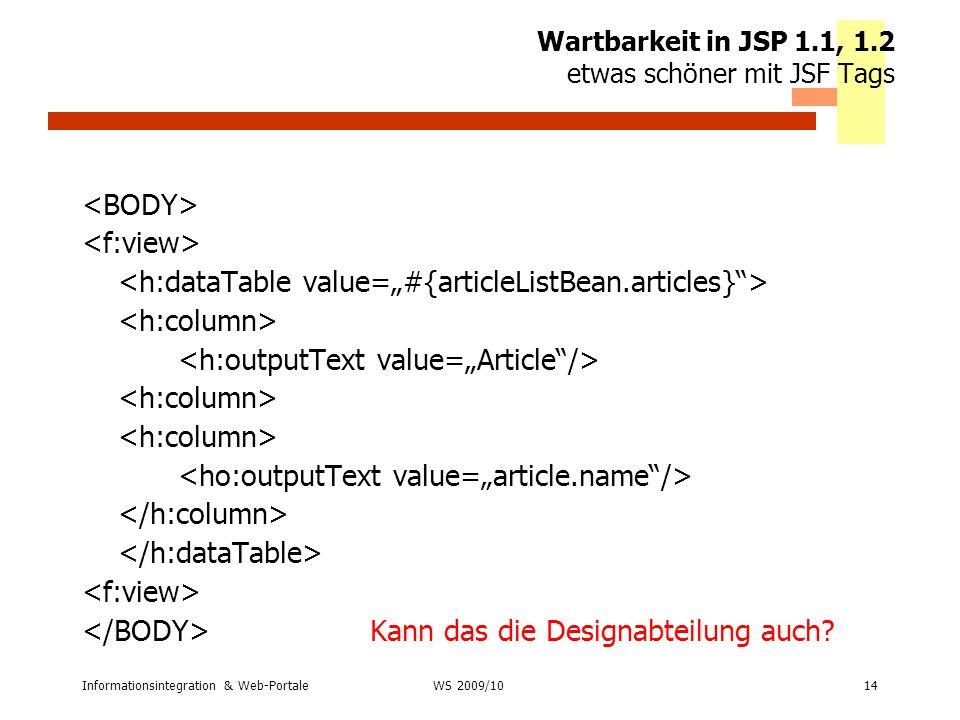 Informationsintegration & Web-Portale14 WS 2007/08 Wartbarkeit in JSP 1.1, 1.2 etwas schöner mit JSF Tags Kann das die Designabteilung auch? WS 2009/1