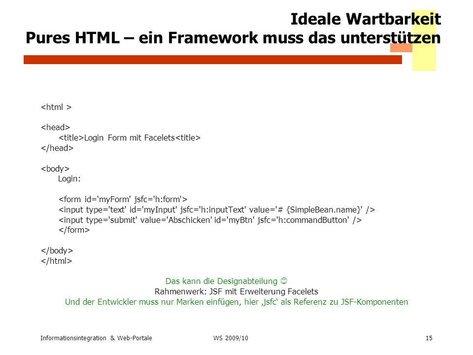 Informationsintegration & Web-Portale15 WS 2007/08 Ideale Wartbarkeit Pures HTML – ein Framework muss das unterstützen Login Form mit Facelets Login: