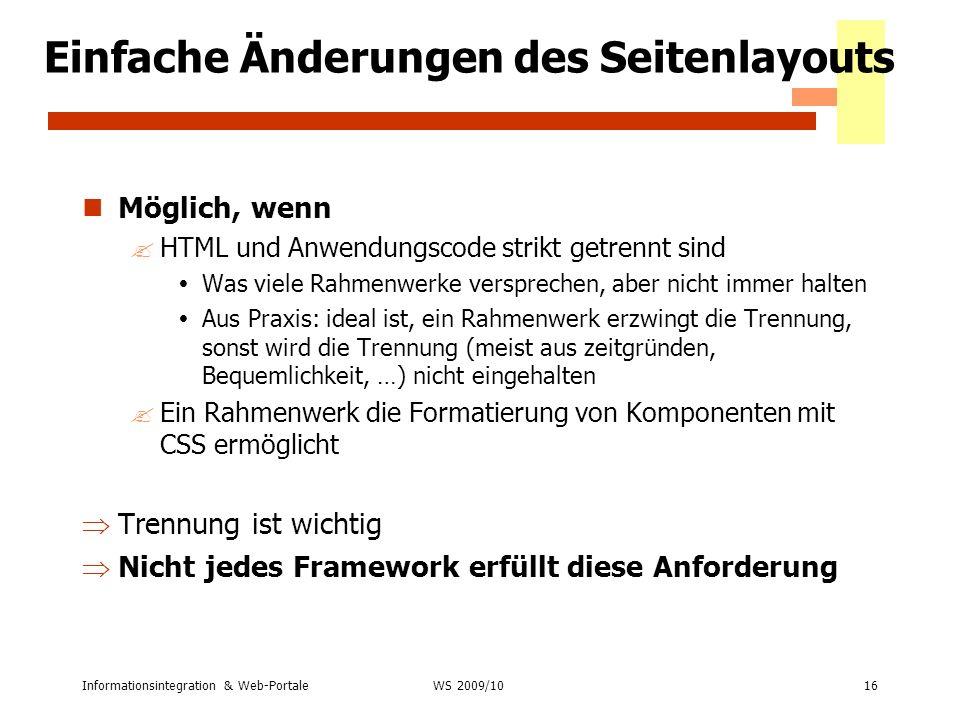 Informationsintegration & Web-Portale16 WS 2007/08 Einfache Änderungen des Seitenlayouts Möglich, wenn ?HTML und Anwendungscode strikt getrennt sind W