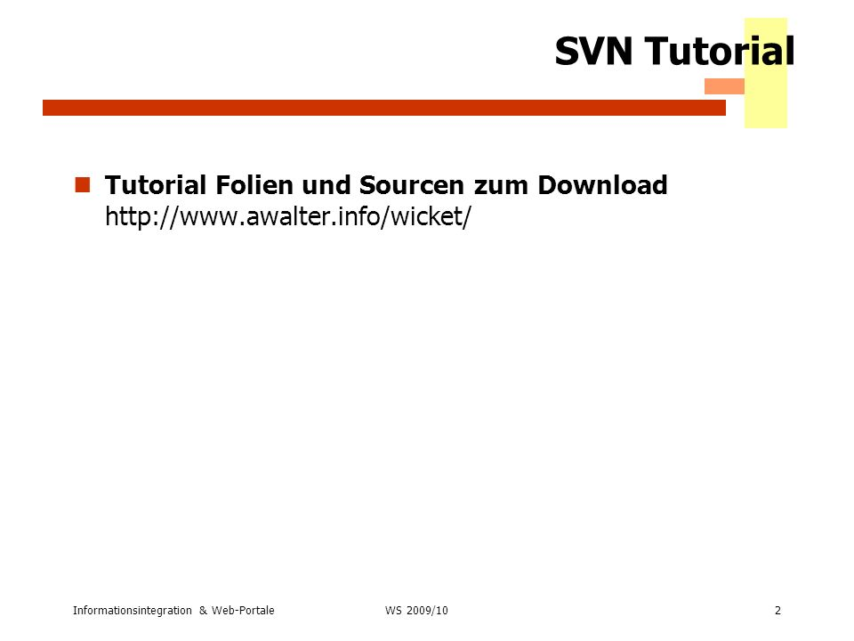 SVN Tutorial Tutorial Folien und Sourcen zum Download http://www.awalter.info/wicket/ Informationsintegration & Web-Portale2 WS 2007/08 WS 2009/10