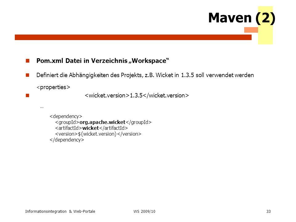 Informationsintegration & Web-Portale33 WS 2007/08 Maven (2) Pom.xml Datei in Verzeichnis Workspace Definiert die Abhängigkeiten des Projekts, z.B. Wi
