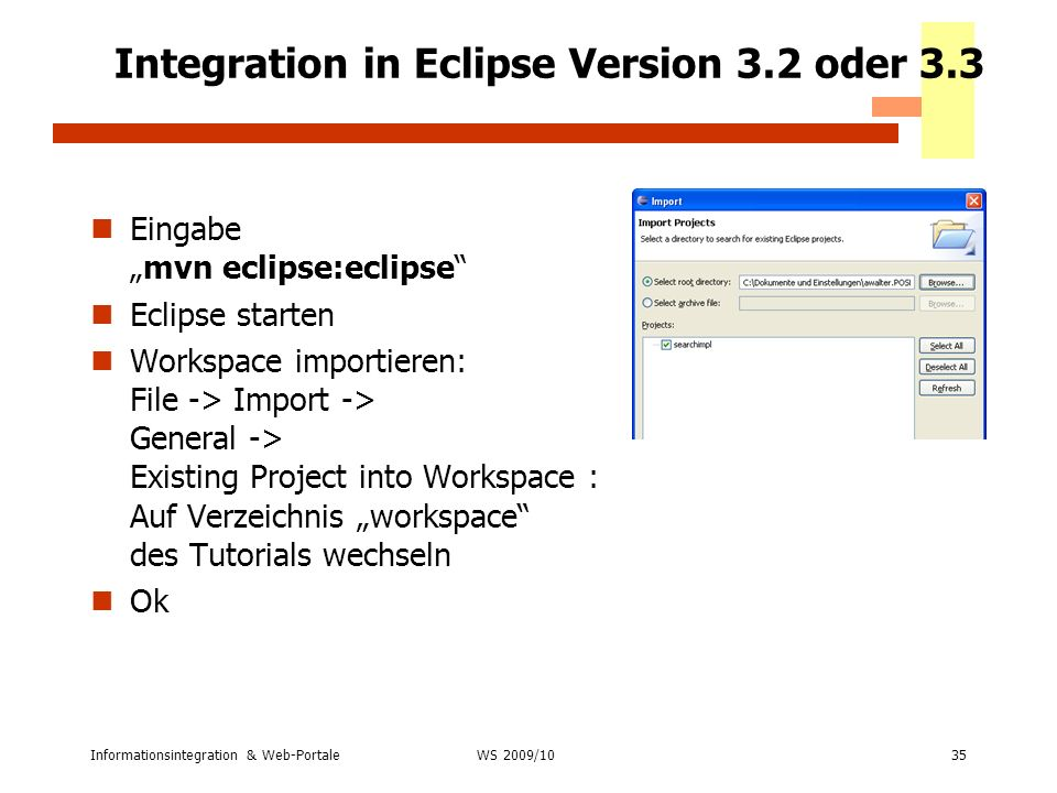 Informationsintegration & Web-Portale35 WS 2007/08 Integration in Eclipse Version 3.2 oder 3.3 Eingabemvn eclipse:eclipse Eclipse starten Workspace im