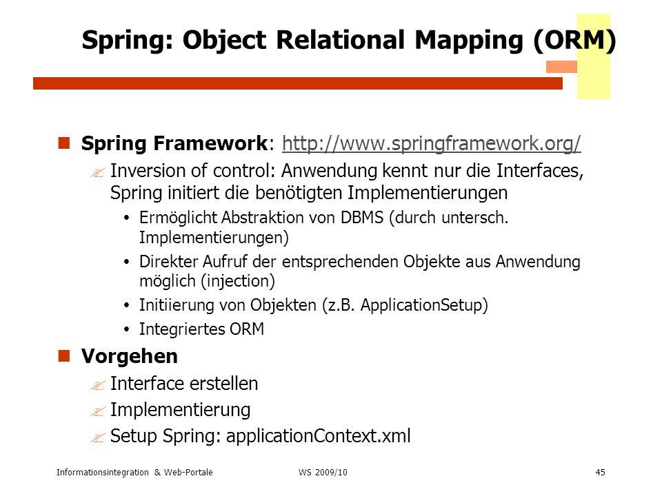 Informationsintegration & Web-Portale45 WS 2007/08 Spring: Object Relational Mapping (ORM) Spring Framework: http://www.springframework.org/http://www